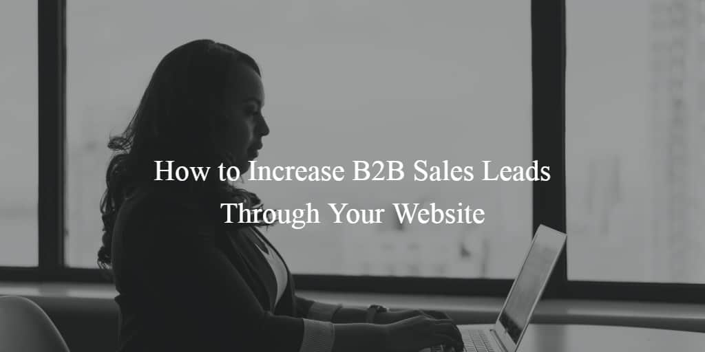 How to Increase B2B Sales Leads Through Your Website